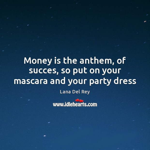 Image, Money is the anthem, of succes, so put on your mascara and your party dress
