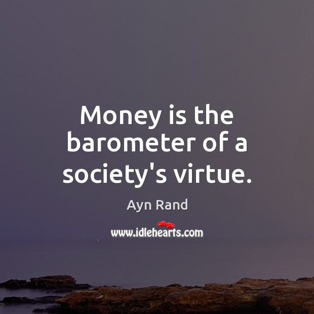 Image, Money is the barometer of a society's virtue.