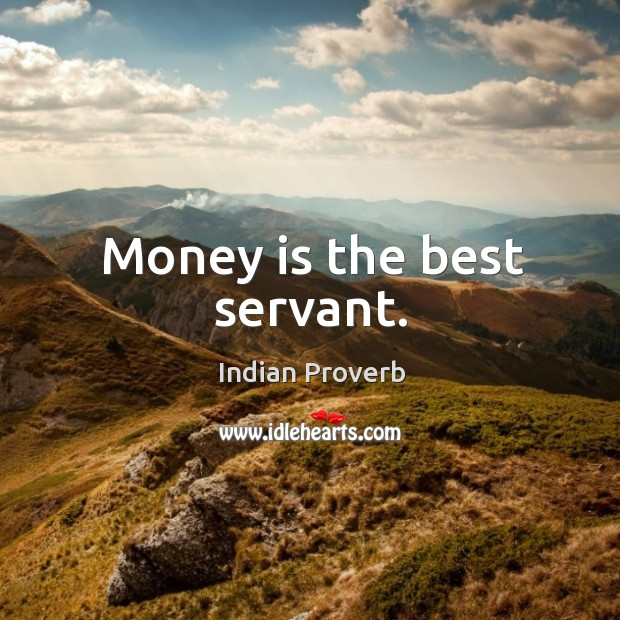 Money is the best servant. Image
