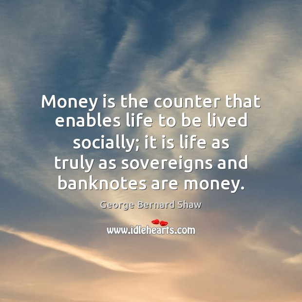Money is the counter that enables life to be lived socially; it Money Quotes Image