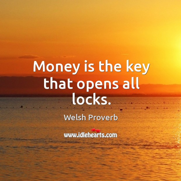 Money is the key that opens all locks. Welsh Proverbs Image