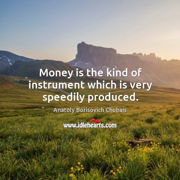 Image, Money is the kind of instrument which is very speedily produced.