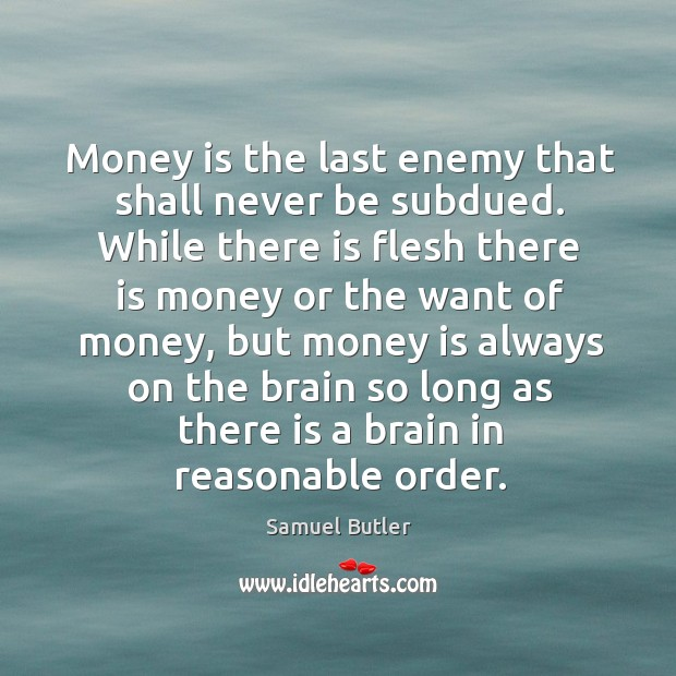Money is the last enemy that shall never be subdued. Image
