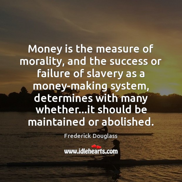 Money is the measure of morality, and the success or failure of Frederick Douglass Picture Quote