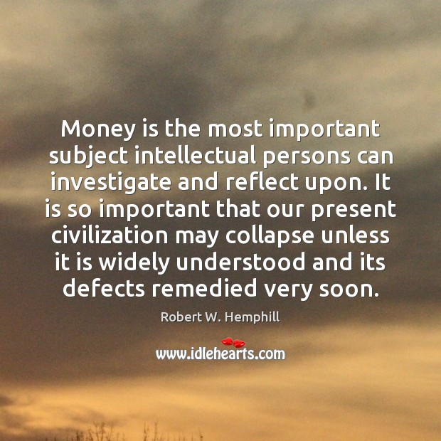 Money is the most important subject intellectual persons can investigate and reflect Money Quotes Image