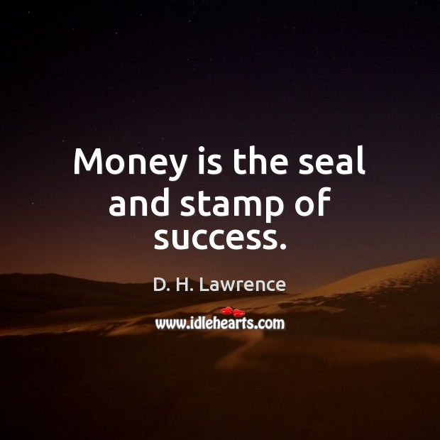Money is the seal and stamp of success. D. H. Lawrence Picture Quote