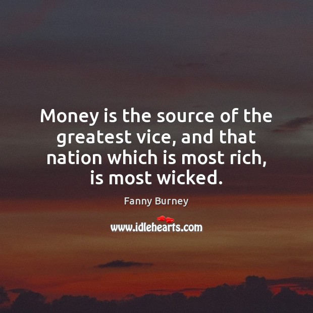 Money is the source of the greatest vice, and that nation which Fanny Burney Picture Quote