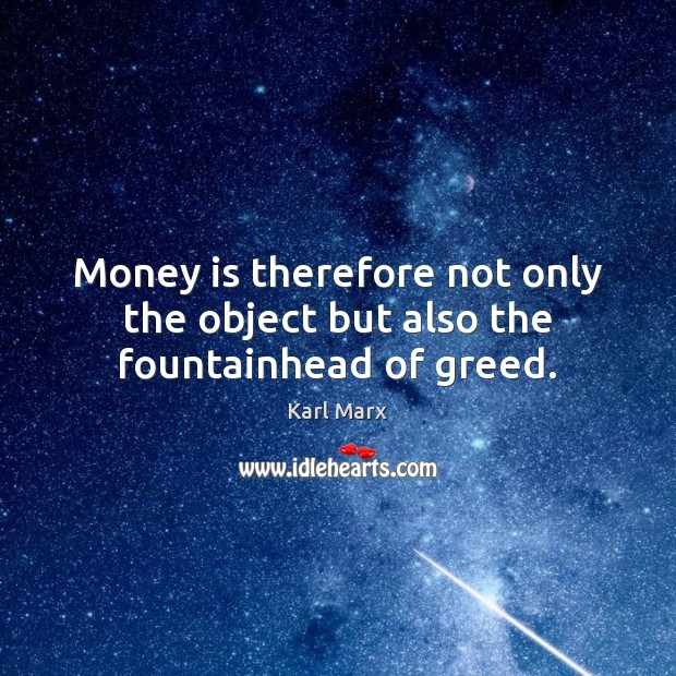 Image, Money is therefore not only the object but also the fountainhead of greed.