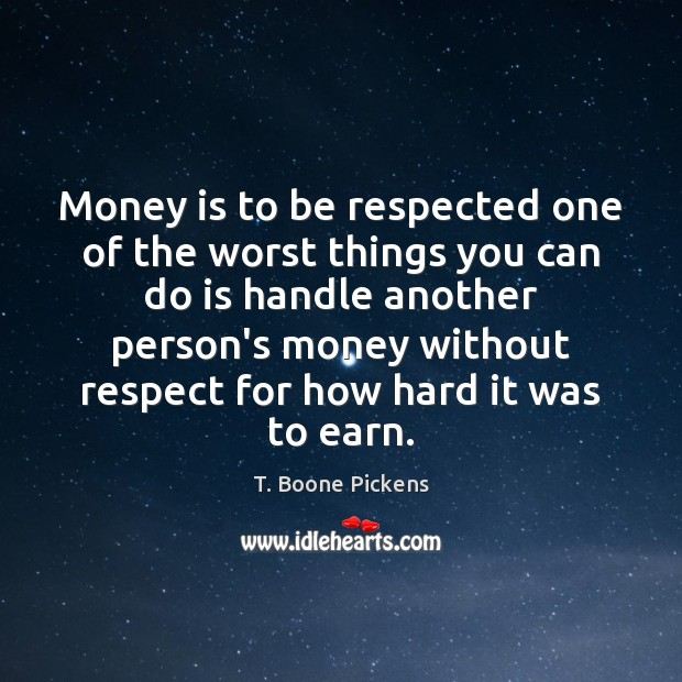 Money is to be respected one of the worst things you can T. Boone Pickens Picture Quote