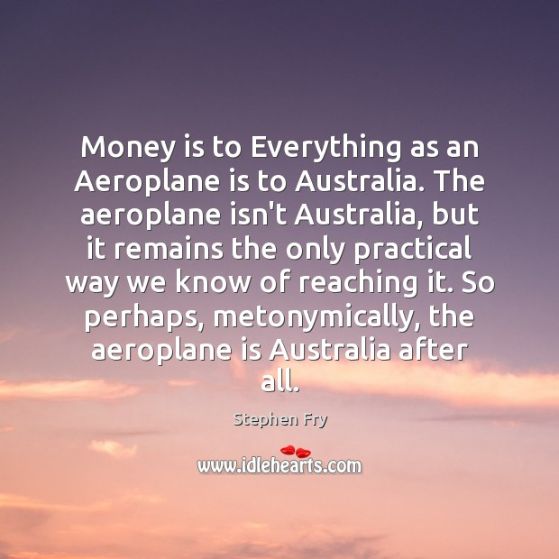 Image, Money is to Everything as an Aeroplane is to Australia. The aeroplane