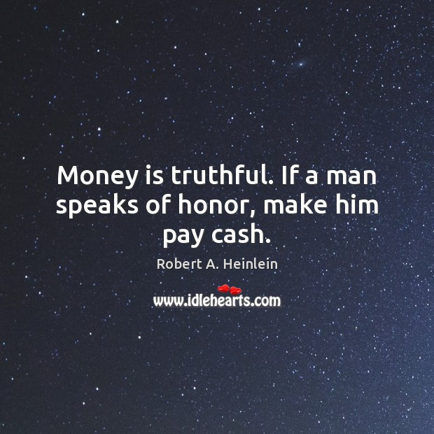 Money is truthful. If a man speaks of honor, make him pay cash. Image