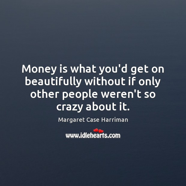 Money is what you'd get on beautifully without if only other people Image