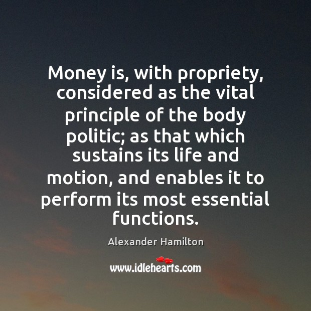 Money is, with propriety, considered as the vital principle of the body Alexander Hamilton Picture Quote