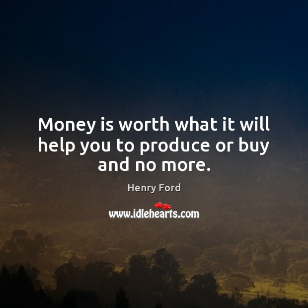 Image, Money is worth what it will help you to produce or buy and no more.