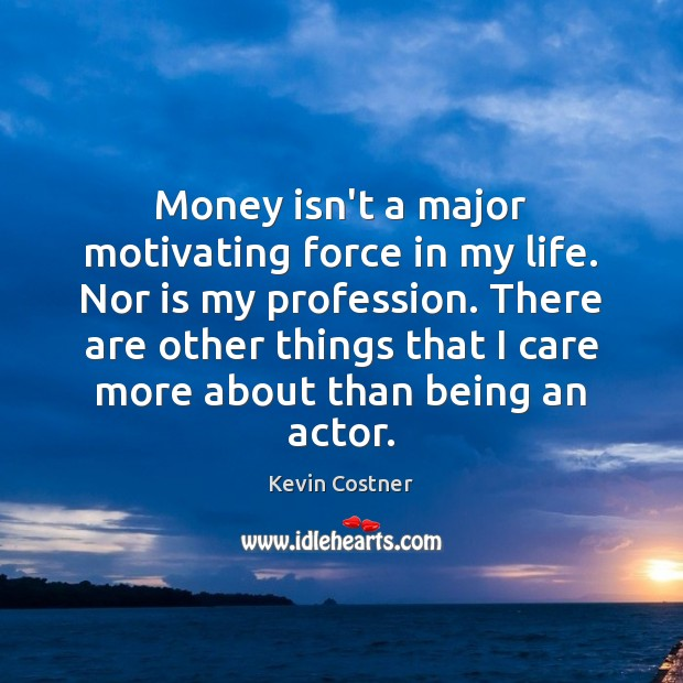 Money isn't a major motivating force in my life. Nor is my Kevin Costner Picture Quote