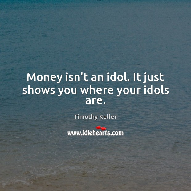 Money isn't an idol. It just shows you where your idols are. Image