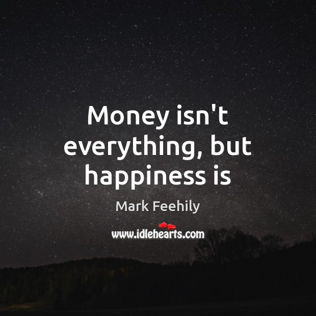Money isn\'t everything, but happiness is