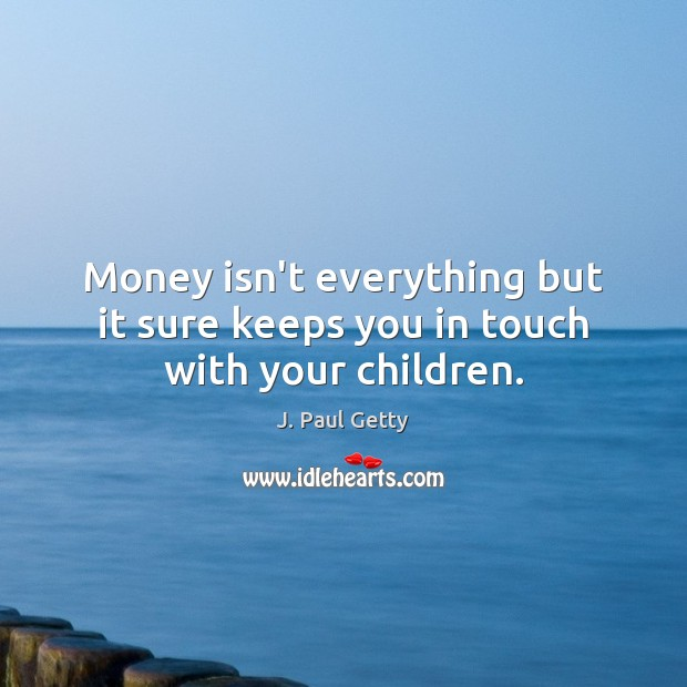 Money isn't everything but it sure keeps you in touch with your children. Image