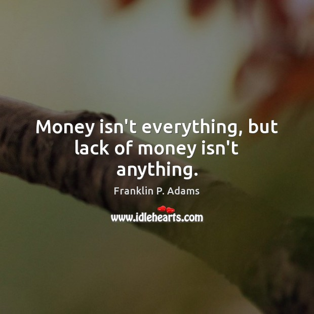 Money isn't everything, but lack of money isn't anything. Image