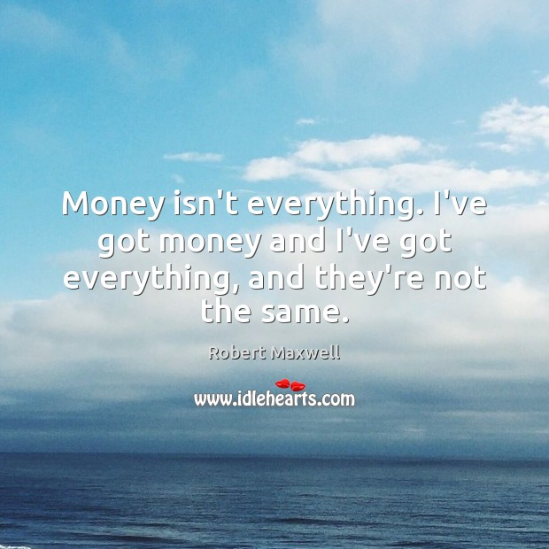 Money isn't everything. I've got money and I've got everything, and they're not the same. Image