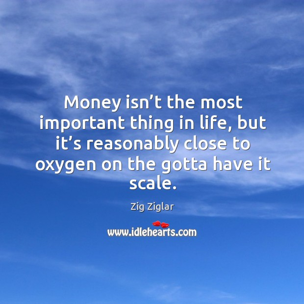 Image, Money isn't the most important thing in life, but it's reasonably close to oxygen on the gotta have it scale.