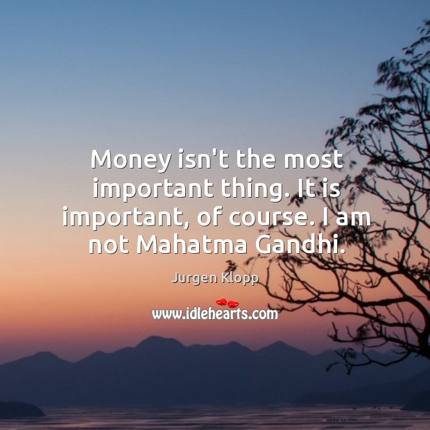 Money isn't the most important thing. It is important, of course. I am not Mahatma Gandhi. Image