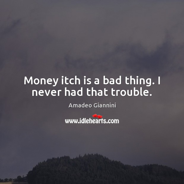 Money itch is a bad thing. I never had that trouble. Image