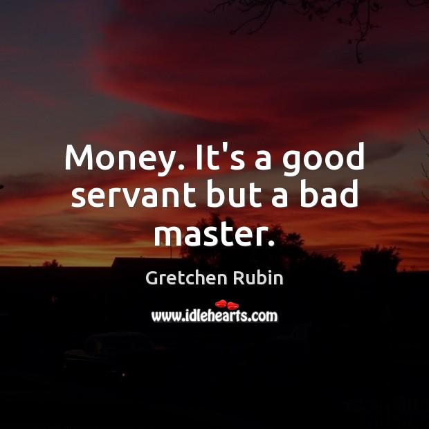 Money. It's a good servant but a bad master. Gretchen Rubin Picture Quote