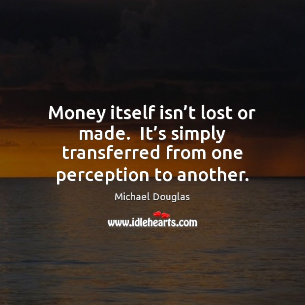 Money itself isn't lost or made.  It's simply transferred from Image