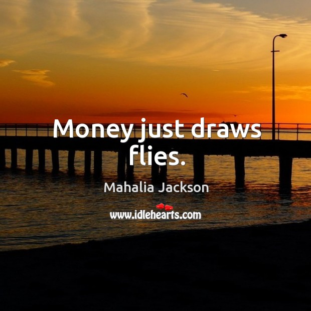 Money just draws flies. Mahalia Jackson Picture Quote