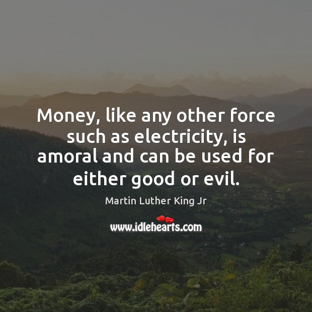 Money, like any other force such as electricity, is amoral and can Image
