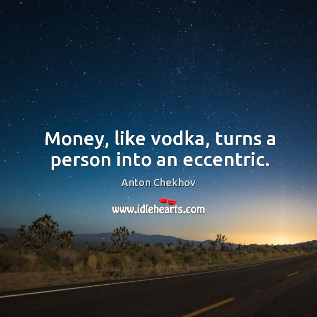 Image, Money, like vodka, turns a person into an eccentric.