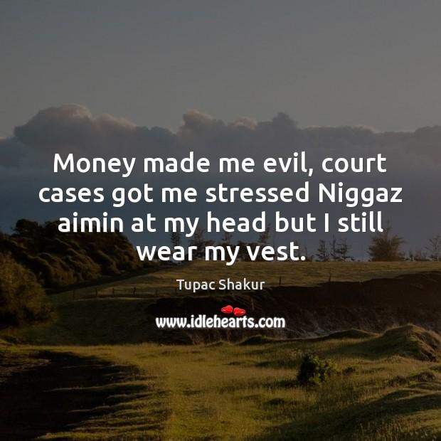 Money made me evil, court cases got me stressed Niggaz aimin at Image