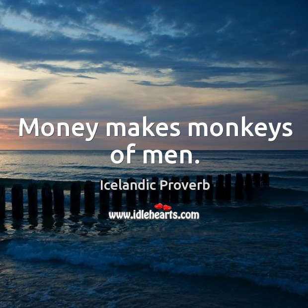 Money makes monkeys of men. Icelandic Proverbs Image