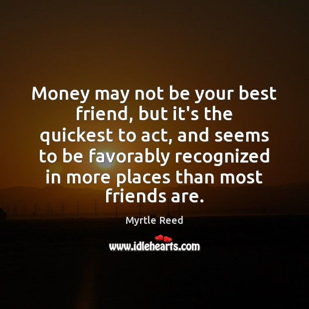 Money may not be your best friend, but it's the quickest to Myrtle Reed Picture Quote