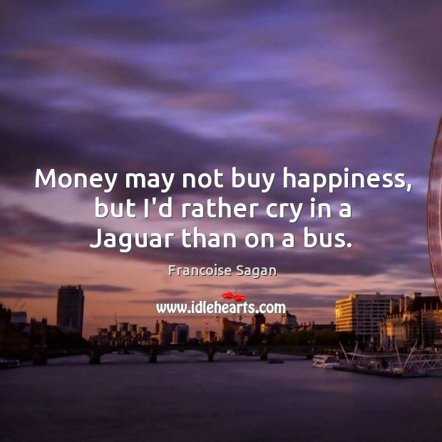 Money may not buy happiness, but I'd rather cry in a Jaguar than on a bus. Francoise Sagan Picture Quote