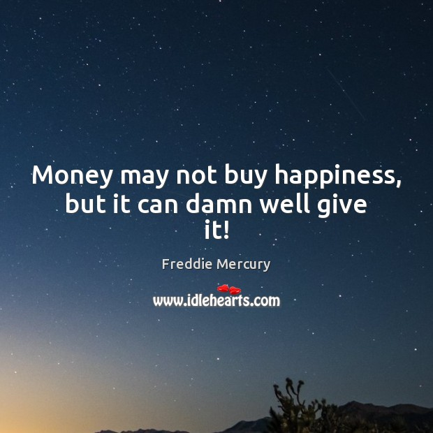 Money may not buy happiness, but it can damn well give it! Freddie Mercury Picture Quote