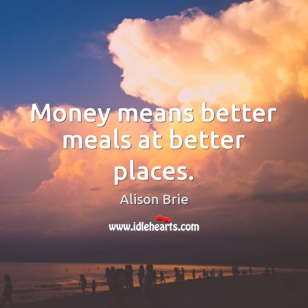 Money means better meals at better places. Alison Brie Picture Quote