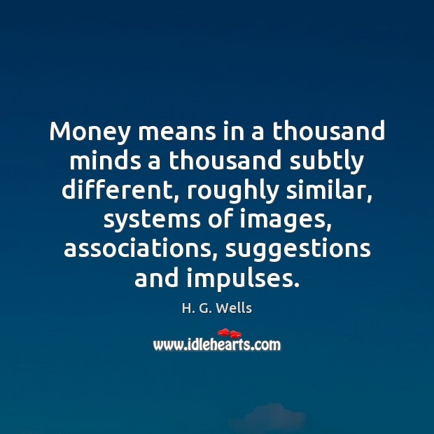 Money means in a thousand minds a thousand subtly different, roughly similar, H. G. Wells Picture Quote