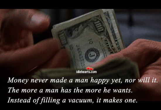 Money Never Made A Man Happy Yet, Nor Will It.