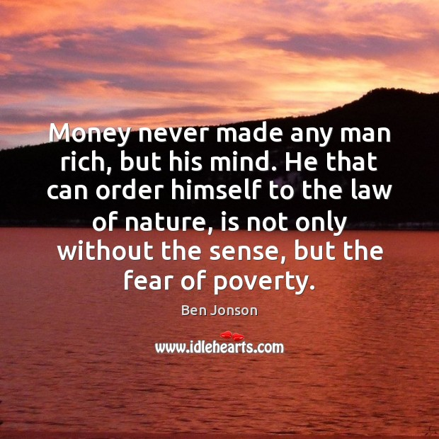 Money never made any man rich, but his mind. He that can Image