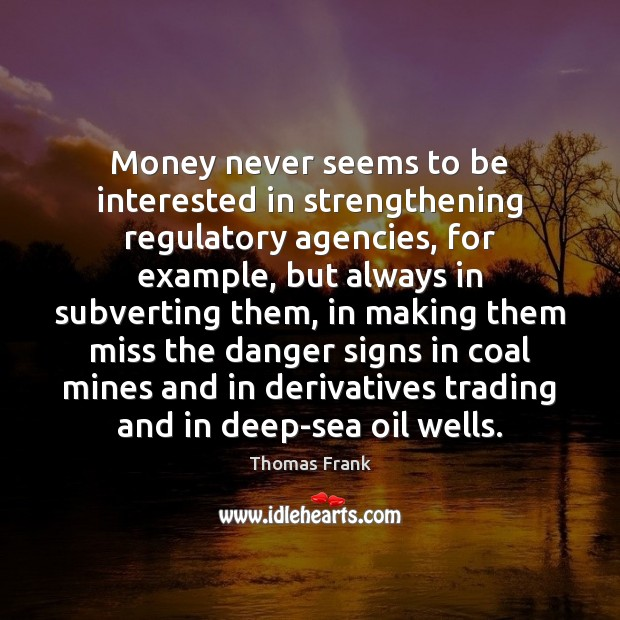 Money never seems to be interested in strengthening regulatory agencies, for example, Image