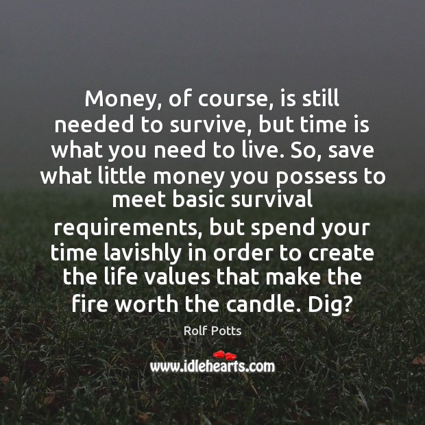 Money, of course, is still needed to survive, but time is what Rolf Potts Picture Quote