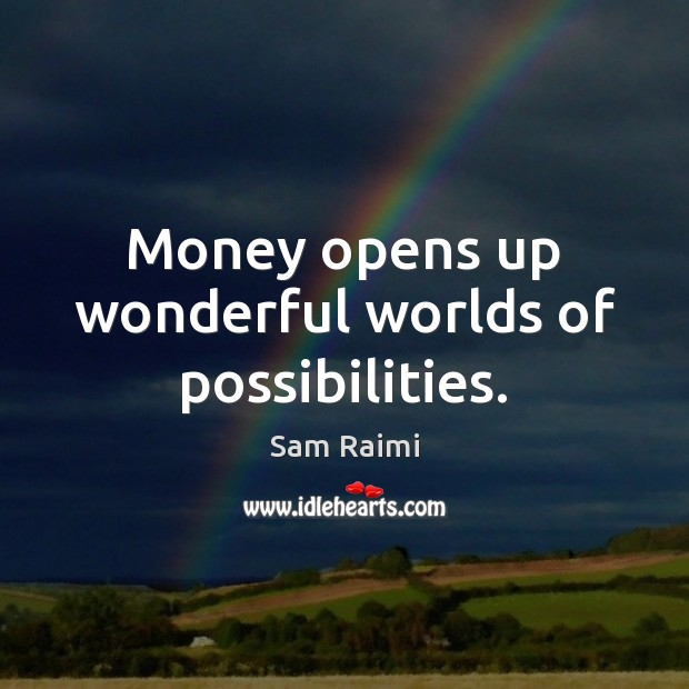 Image, Money opens up wonderful worlds of possibilities.