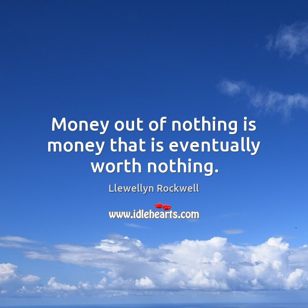 Money out of nothing is money that is eventually worth nothing. Image
