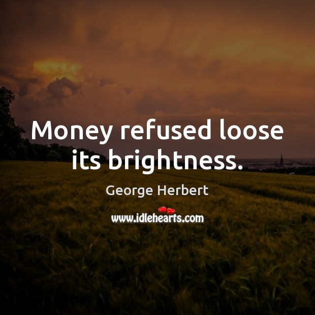 Money refused loose its brightness. George Herbert Picture Quote
