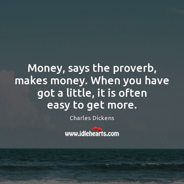Image, Money, says the proverb, makes money. When you have got a little,