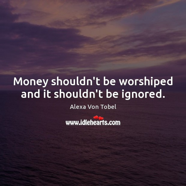 Image, Money shouldn't be worshiped and it shouldn't be ignored.