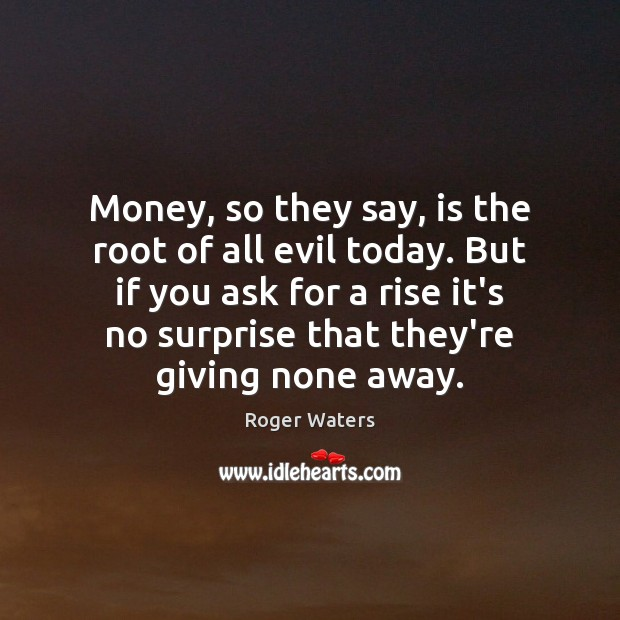 Money, so they say, is the root of all evil today. But Roger Waters Picture Quote