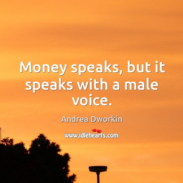 Money speaks, but it speaks with a male voice. Image